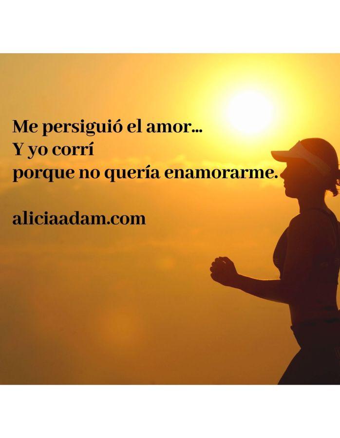 Me persiguió el amor... Y yo corrí porque no quería enamorarme. aliciaadam.com